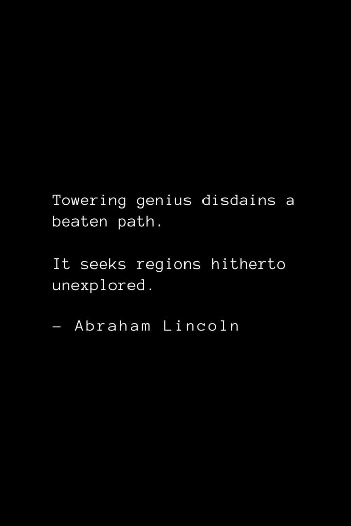 Abraham Lincoln Quotes (78): Towering genius disdains a beaten path. It seeks regions hitherto unexplored.