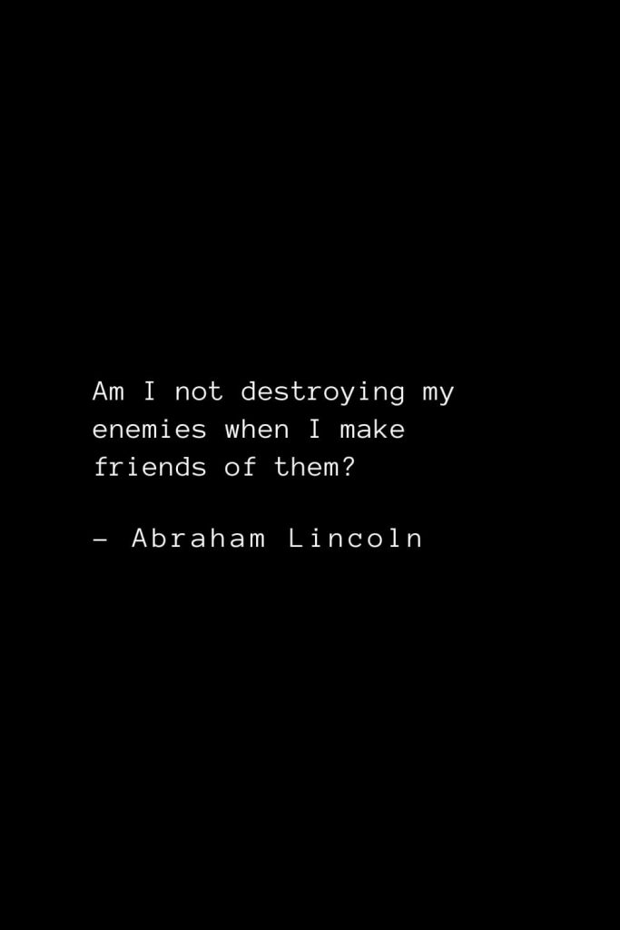 Abraham Lincoln Quotes (8): Am I not destroying my enemies when I make friends of them?
