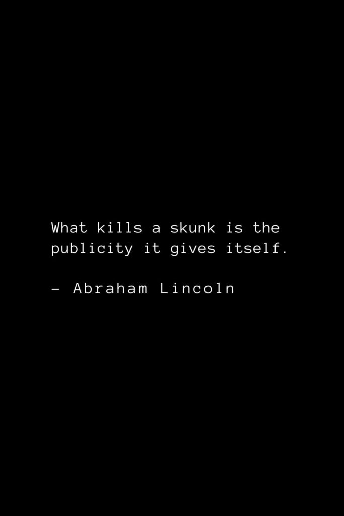 Abraham Lincoln Quotes (81): What kills a skunk is the publicity it gives itself.