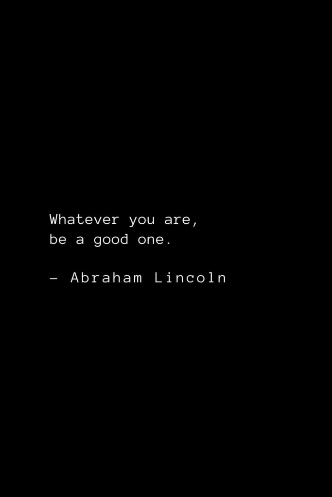 Abraham Lincoln Quotes (82): Whatever you are, be a good one.