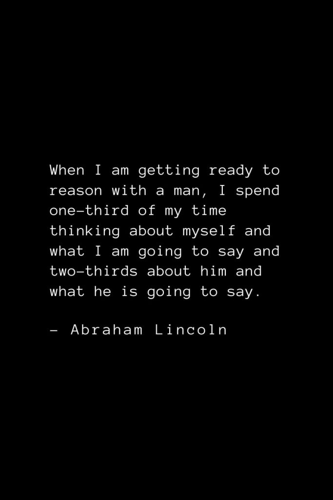 Abraham Lincoln Quotes (83): When I am getting ready to reason with a man, I spend one-third of my time thinking about myself and what I am going to say and two-thirds about him and what he is going to say.