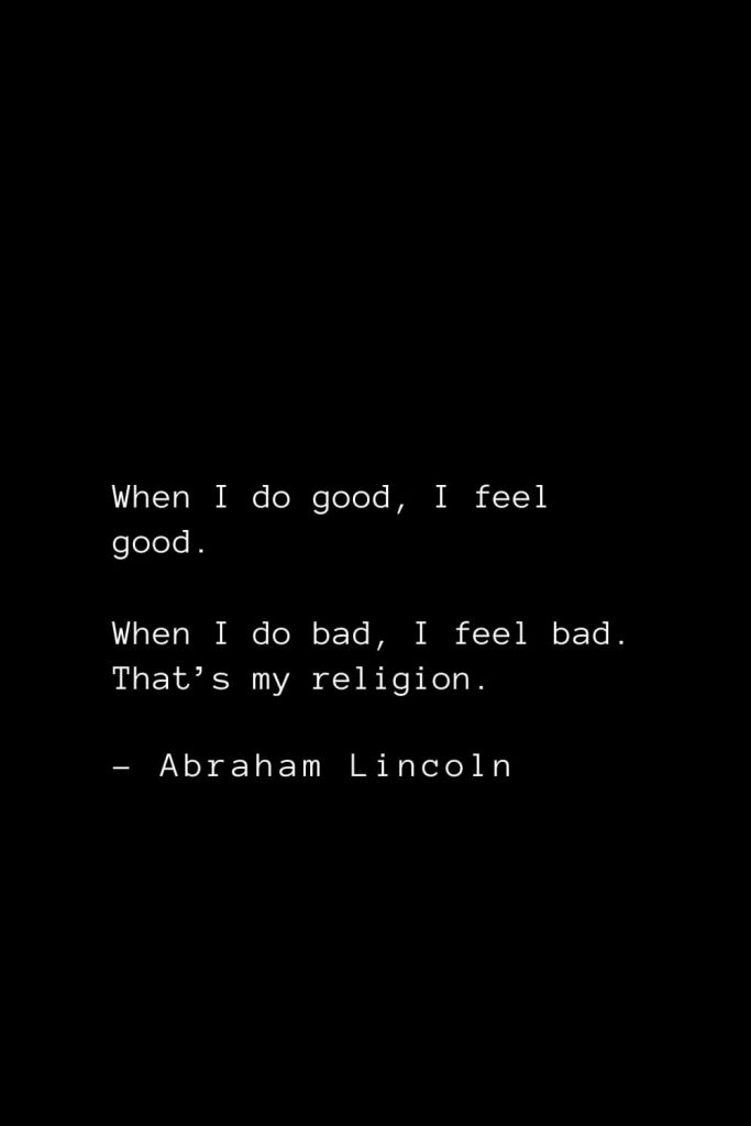 Abraham Lincoln Quotes (84): When I do good, I feel good. When I do bad, I feel bad. That's my religion.