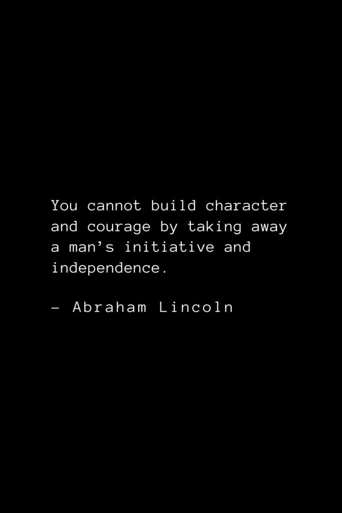 Abraham Lincoln Quotes (86): You cannot build character and courage by taking away a man's initiative and independence.