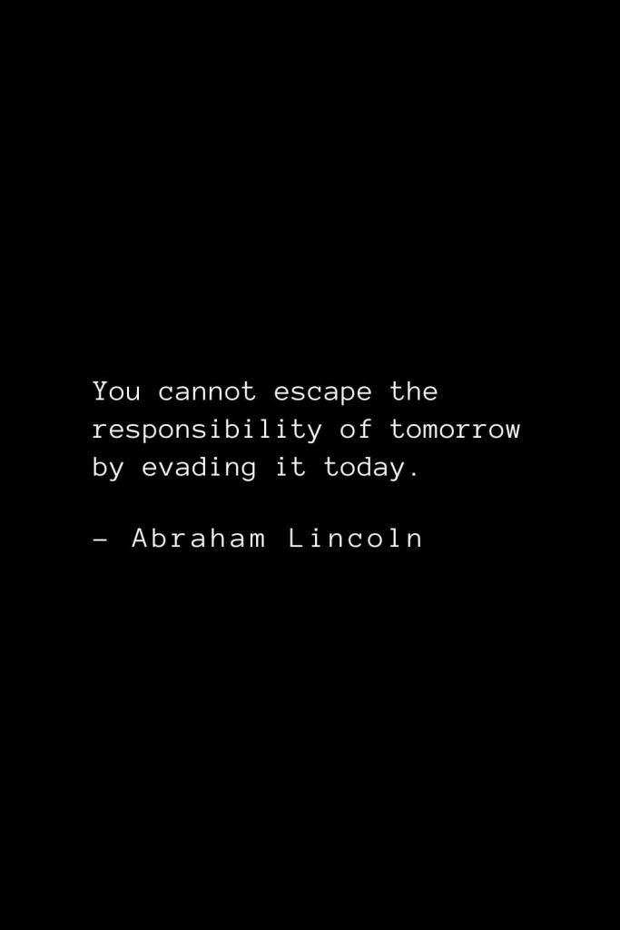 Abraham Lincoln Quotes (87): You cannot escape the responsibility of tomorrow by evading it today.