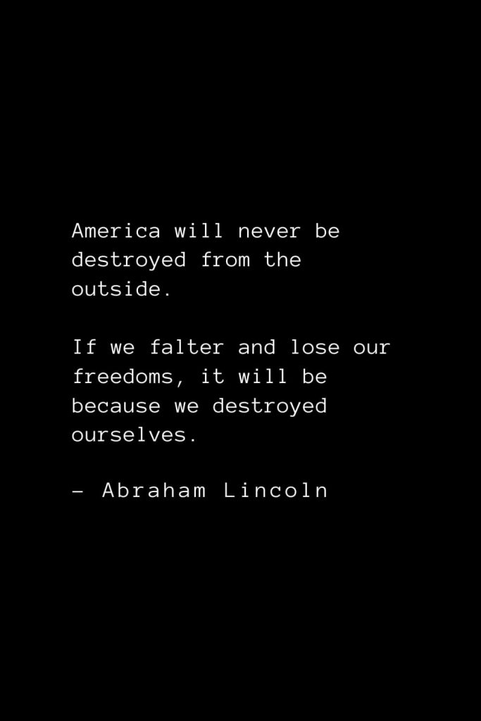 Abraham Lincoln Quotes (9): America will never be destroyed from the outside. If we falter and lose our freedoms, it will be because we destroyed ourselves.
