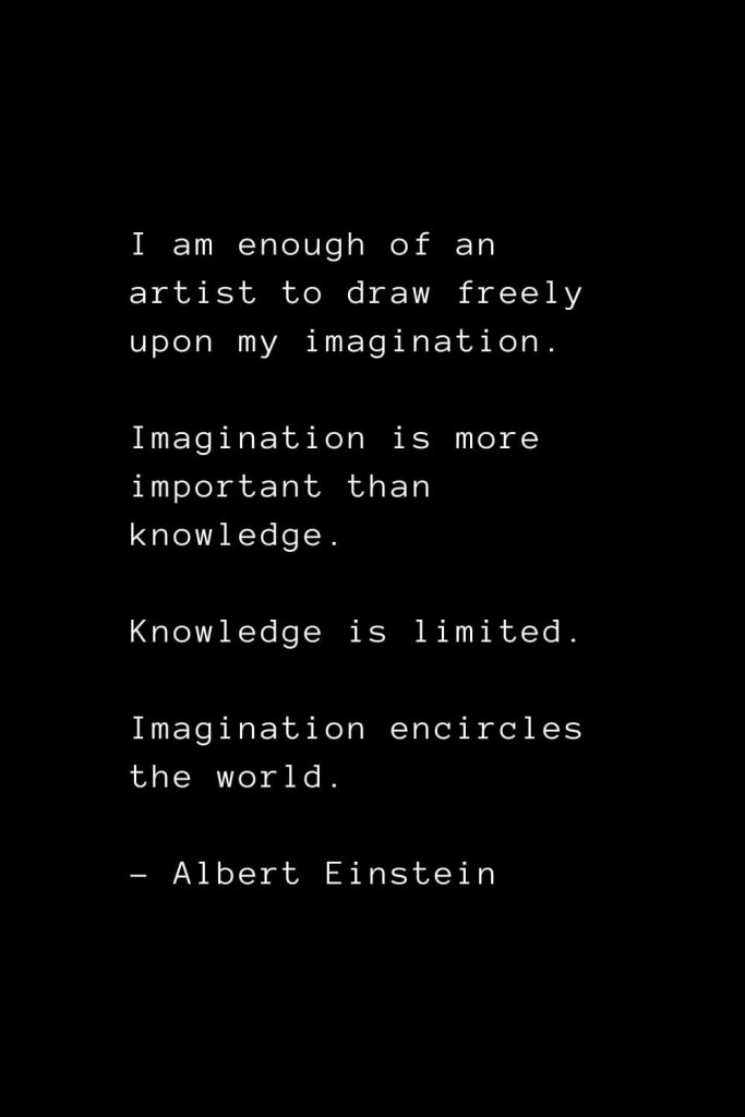 I am enough of an artist to draw freely upon my imagination. Imagination is more important than knowledge. Knowledge is limited. Imagination encircles the world. - Albert Einstein