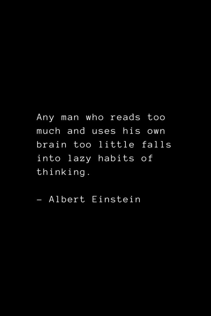 Any man who reads too much and uses his own brain too little falls into lazy habits of thinking. - Albert Einstein