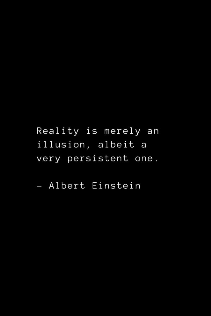Reality is merely an illusion, albeit a very persistent one. - Albert Einstein