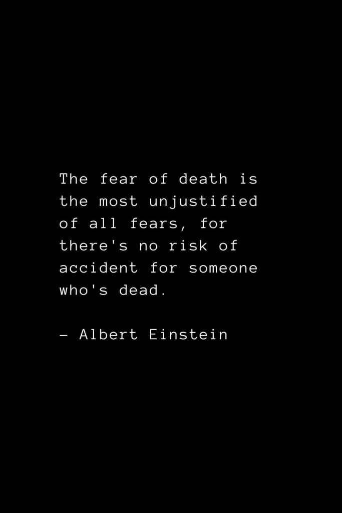 The fear of death is the most unjustified of all fears, for there's no risk of accident for someone who's dead. - Albert Einstein