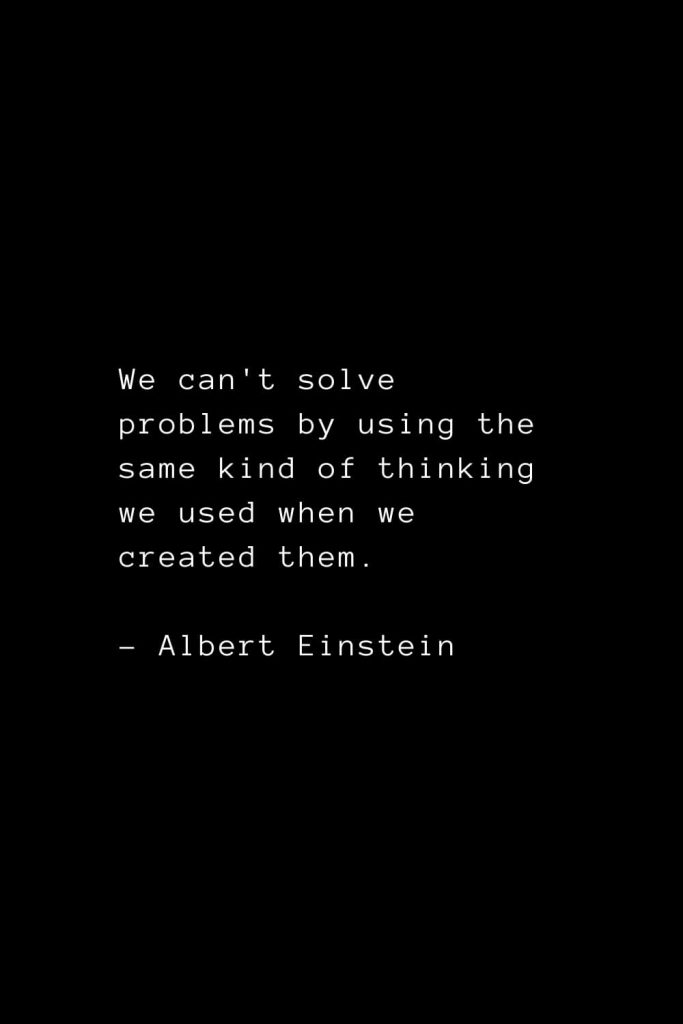 We can't solve problems by using the same kind of thinking we used when we created them. - Albert Einstein