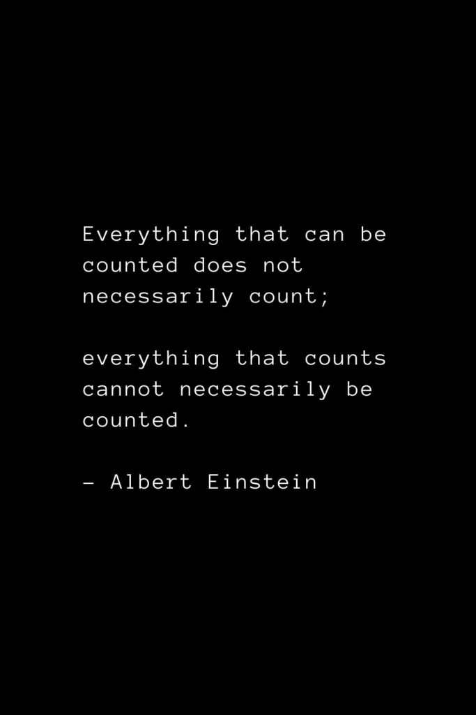 Everything that can be counted does not necessarily count; everything that counts cannot necessarily be counted. - Albert Einstein