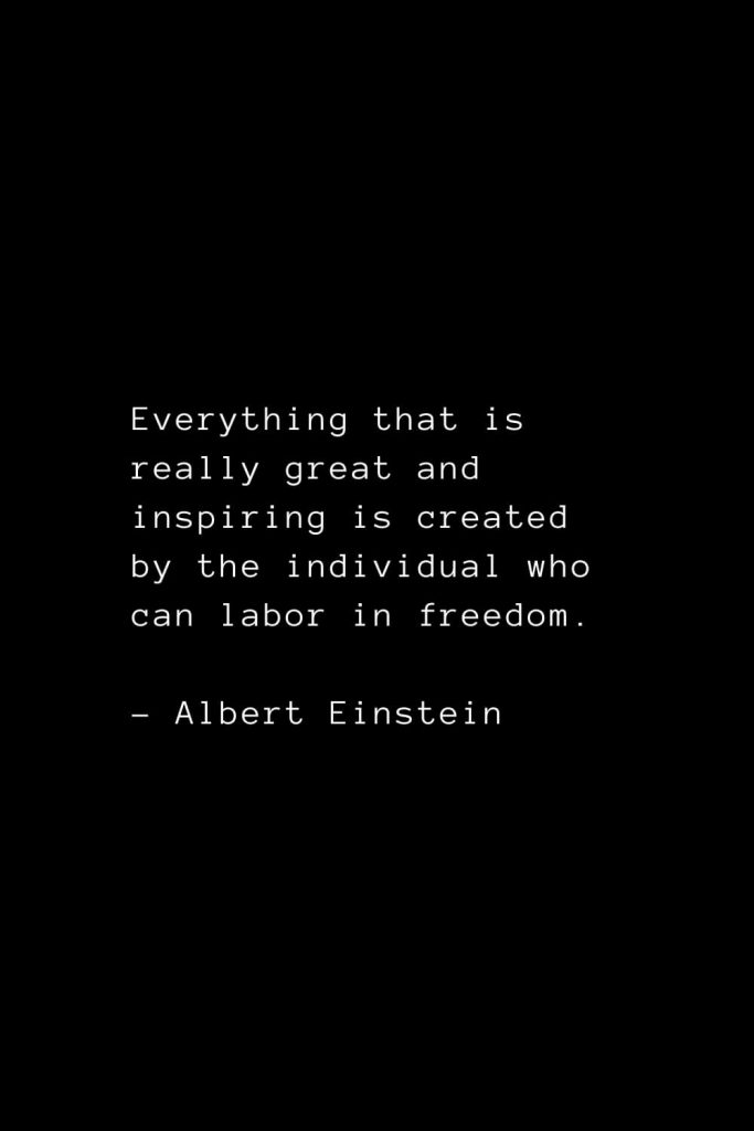 Everything that is really great and inspiring is created by the individual who can labor in freedom. - Albert Einstein