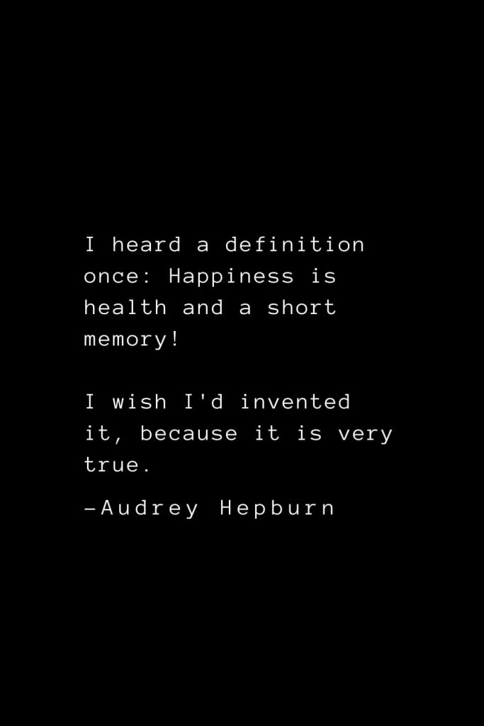 Audrey Hepburn Quotes (10): I heard a definition once: Happiness is health and a short memory! I wish I'd invented it, because it is very true.