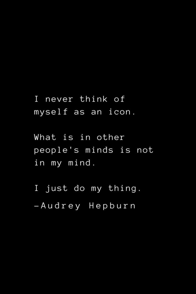 Audrey Hepburn Quotes (12): I never think of myself as an icon. What is in other people's minds is not in my mind. I just do my thing.