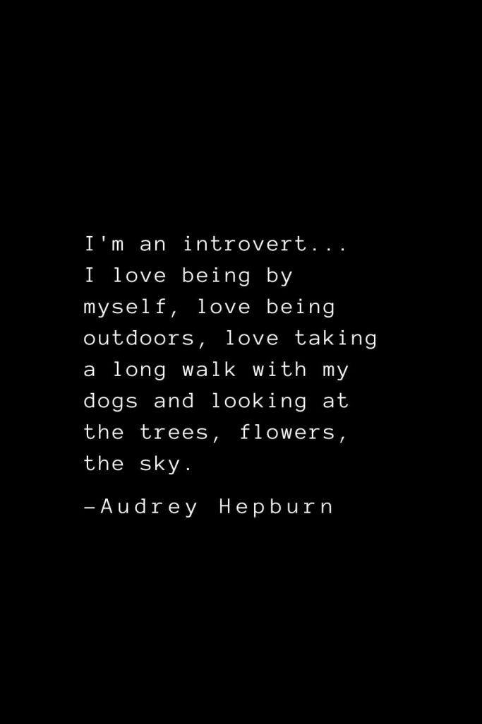 Audrey Hepburn Quotes (17): I'm an introvert... I love being by myself, love being outdoors, love taking a long walk with my dogs and looking at the trees, flowers, the sky.