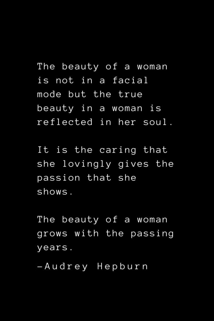 Audrey Hepburn Quotes (2): The beauty of a woman is not in a facial mode but the true beauty in a woman is reflected in her soul. It is the caring that she lovingly gives the passion that she shows. The beauty of a woman grows with the passing years.