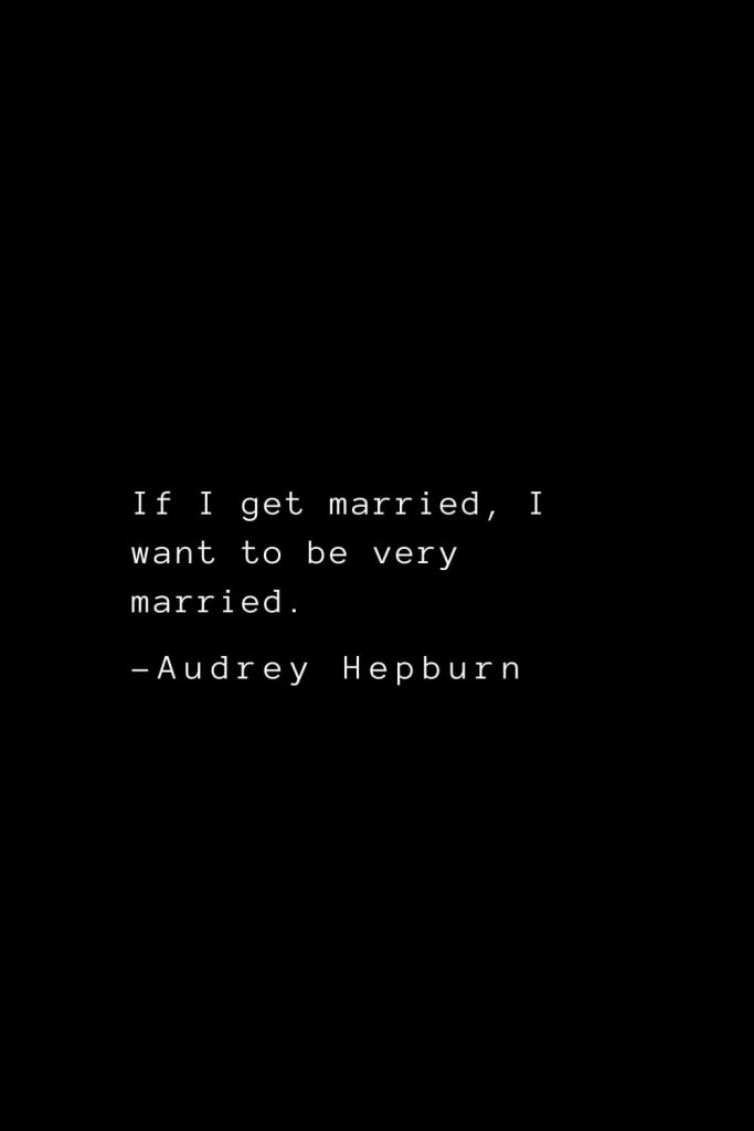 Audrey Hepburn Quotes (20): If I get married, I want to be very married.