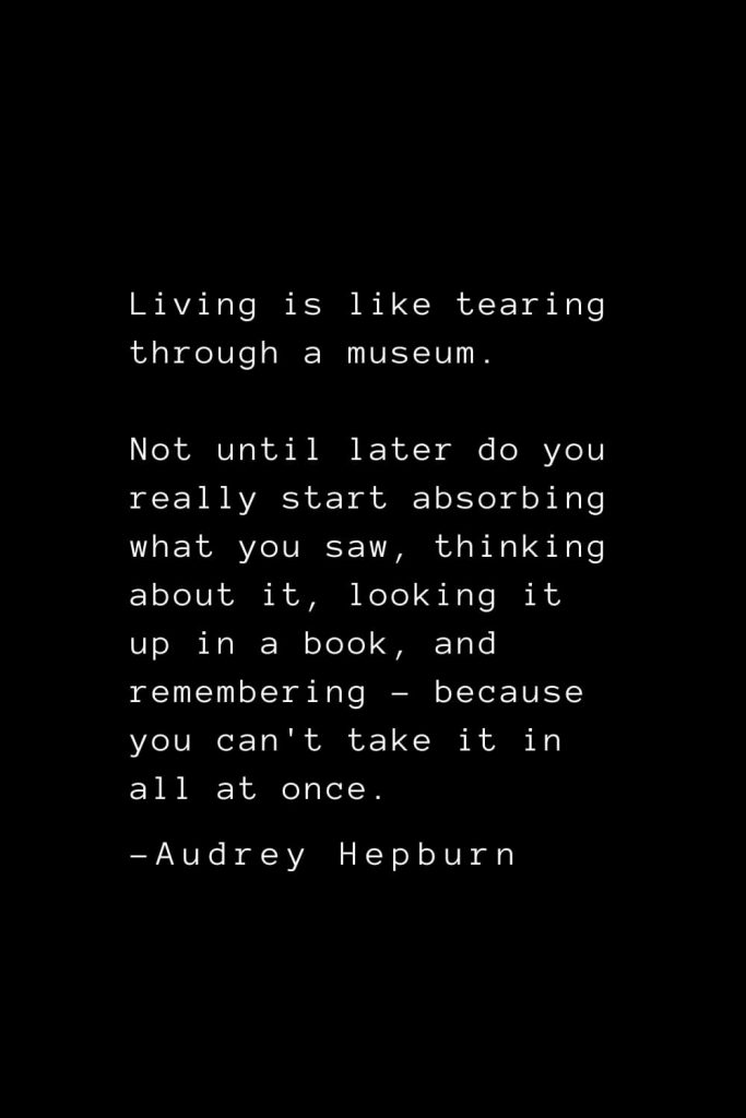 Audrey Hepburn Quotes (25): Living is like tearing through a museum. Not until later do you really start absorbing what you saw, thinking about it, looking it up in a book, and remembering - because you can't take it in all at once.