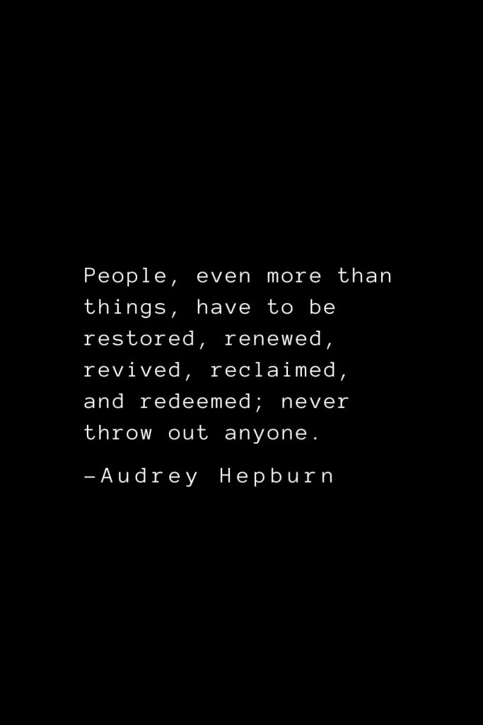 Audrey Hepburn Quotes (28): People, even more than things, have to be restored, renewed, revived, reclaimed, and redeemed; never throw out anyone.