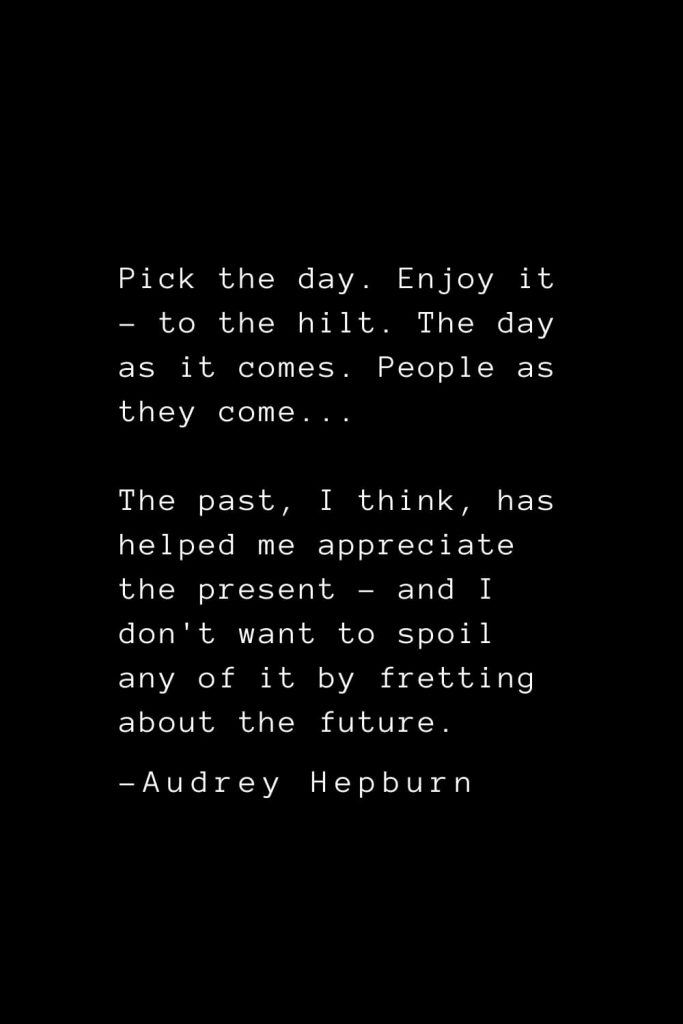 Audrey Hepburn Quotes (29): Pick the day. Enjoy it - to the hilt. The day as it comes. People as they come... The past, I think, has helped me appreciate the present - and I don't want to spoil any of it by fretting about the future.