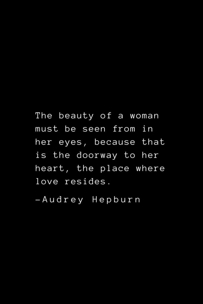 Audrey Hepburn Quotes (3): The beauty of a woman must be seen from in her eyes, because that is the doorway to her heart, the place where love resides.