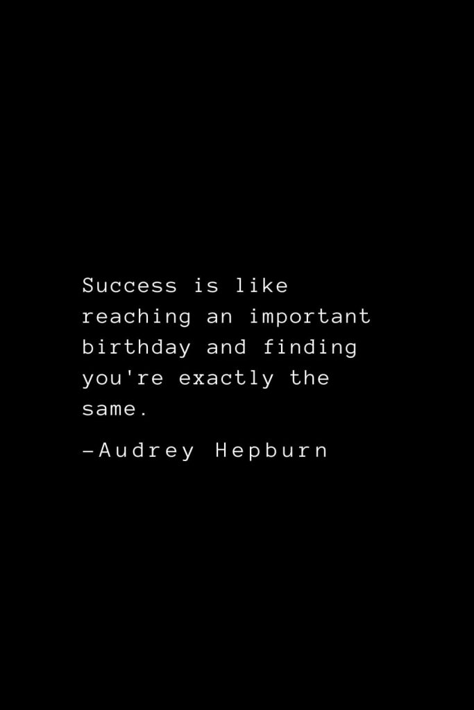 Audrey Hepburn Quotes (32): Success is like reaching an important birthday and finding you're exactly the same.