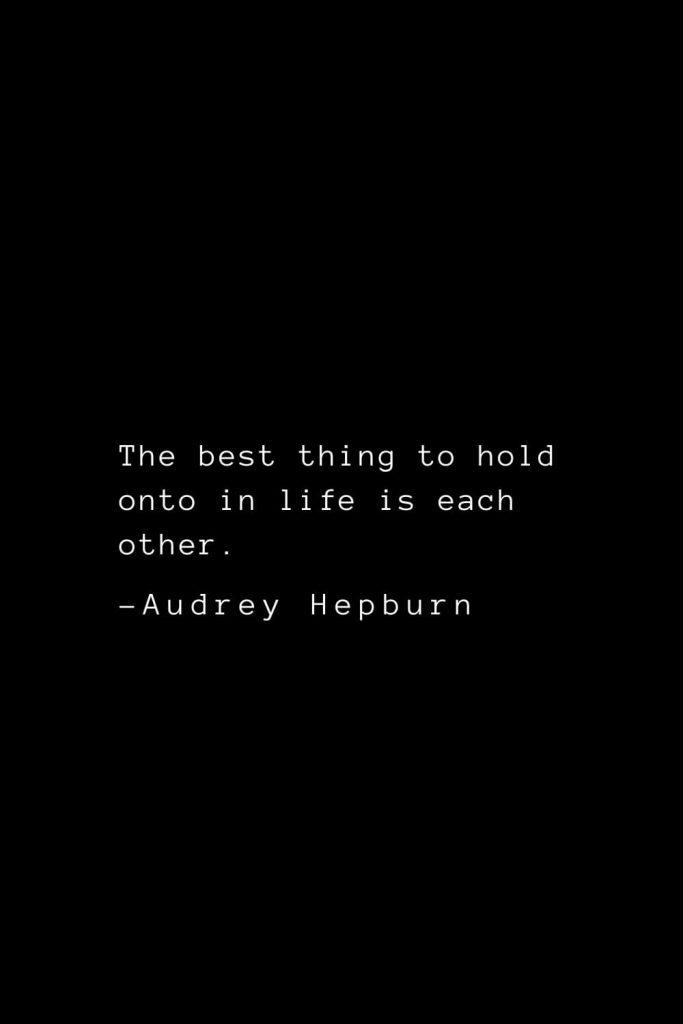Audrey Hepburn Quotes (33): The best thing to hold onto in life is each other.