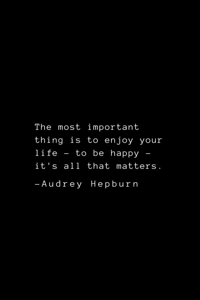 Audrey Hepburn Quotes (34): The most important thing is to enjoy your life - to be happy - it's all that matters.