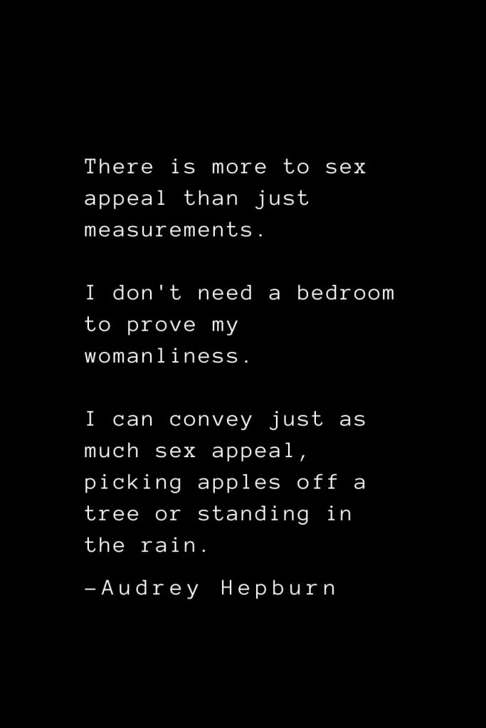 Audrey Hepburn Quotes (36): There is more to sex appeal than just measurements. I don't need a bedroom to prove my womanliness. I can convey just as much sex appeal, picking apples off a tree or standing in the rain.