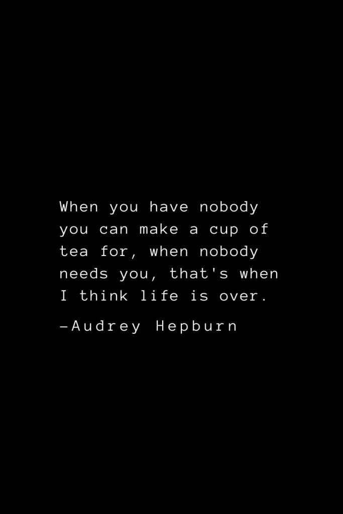 Audrey Hepburn Quotes (37): When you have nobody you can make a cup of tea for, when nobody needs you, that's when I think life is over.