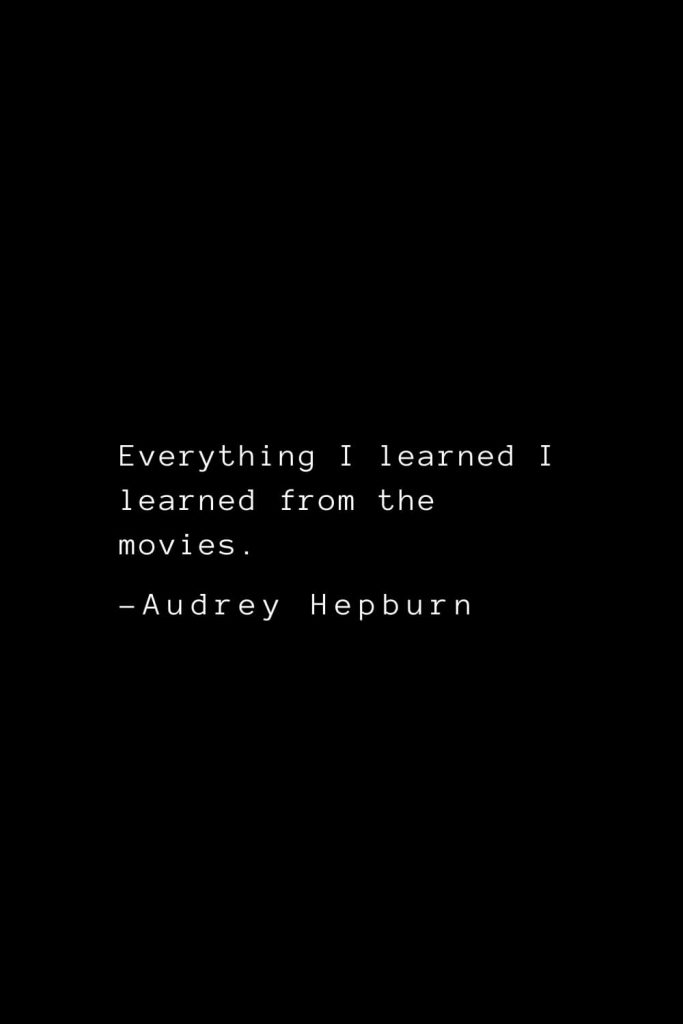 Audrey Hepburn Quotes (5): Everything I learned I learned from the movies.