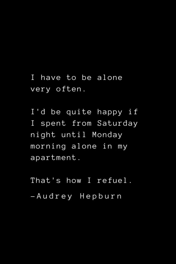 Audrey Hepburn Quotes (9): I have to be alone very often. I'd be quite happy if I spent from Saturday night until Monday morning alone in my apartment. That's how I refuel.