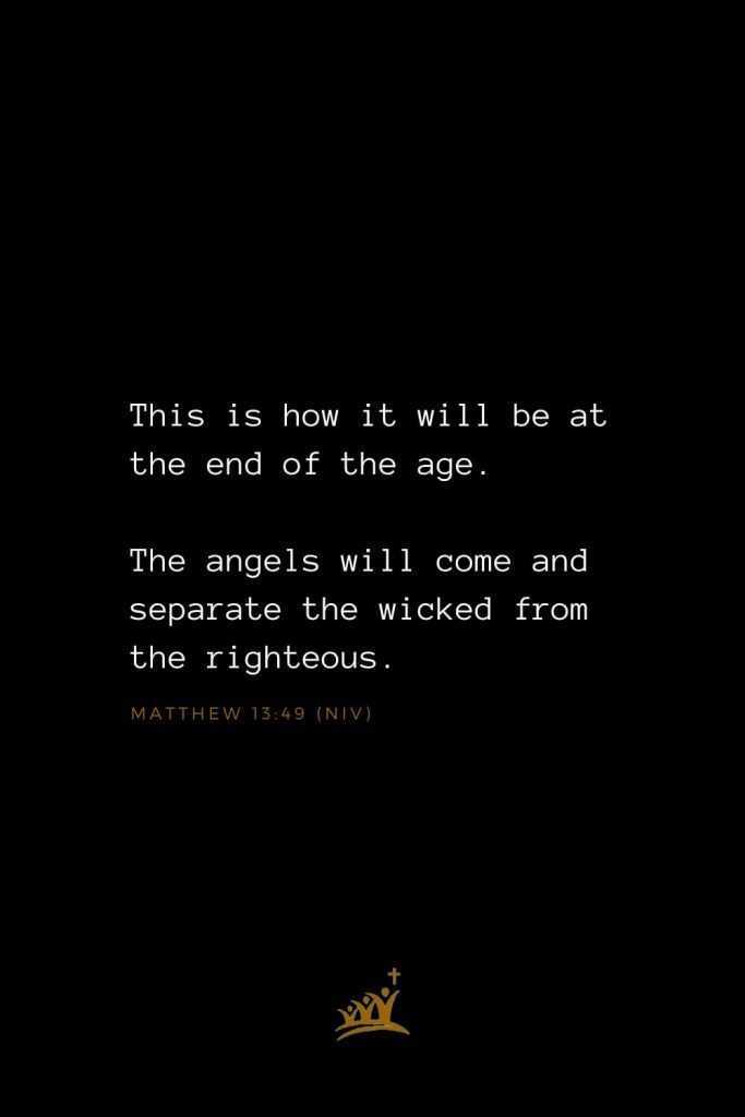 Bible Verses about Angels (10): This is how it will be at the end of the age. The angels will come and separate the wicked from the righteous.  Matthew 13:49 (NIV)