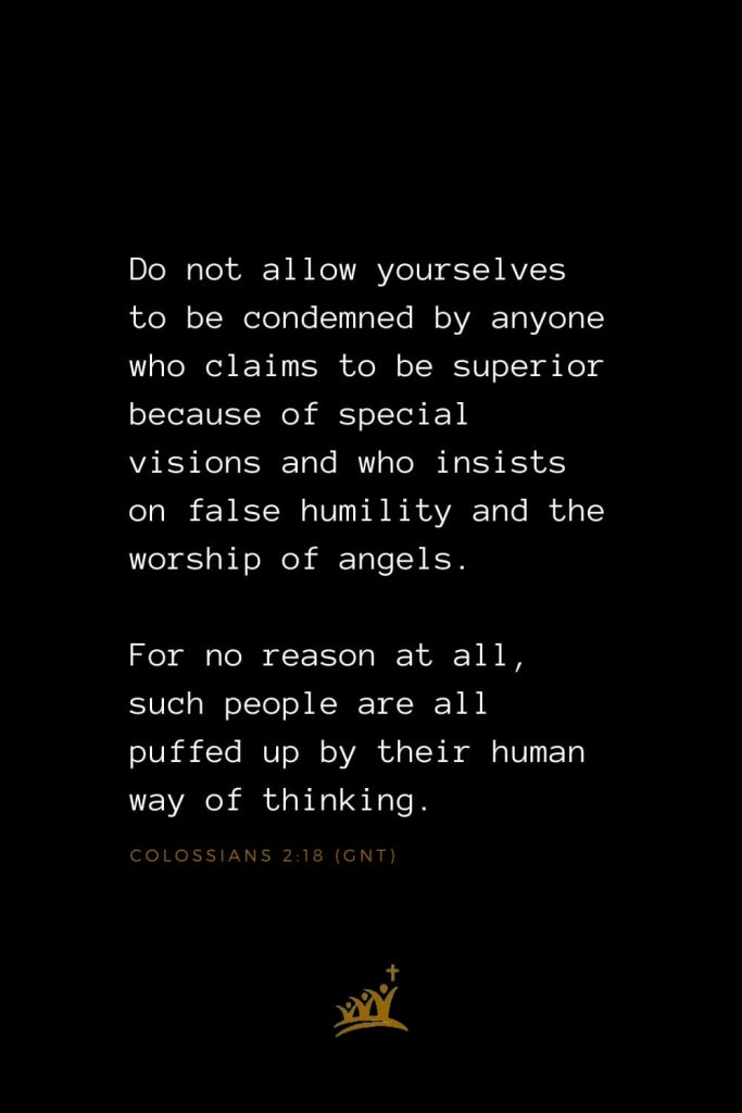 Bible Verses about Angels (12): Do not allow yourselves to be condemned by anyone who claims to be superior because of special visions and who insists on false humility and the worship of angels. For no reason at all, such people are all puffed up by their human way of thinking. Colossians 2:18 (GNT)