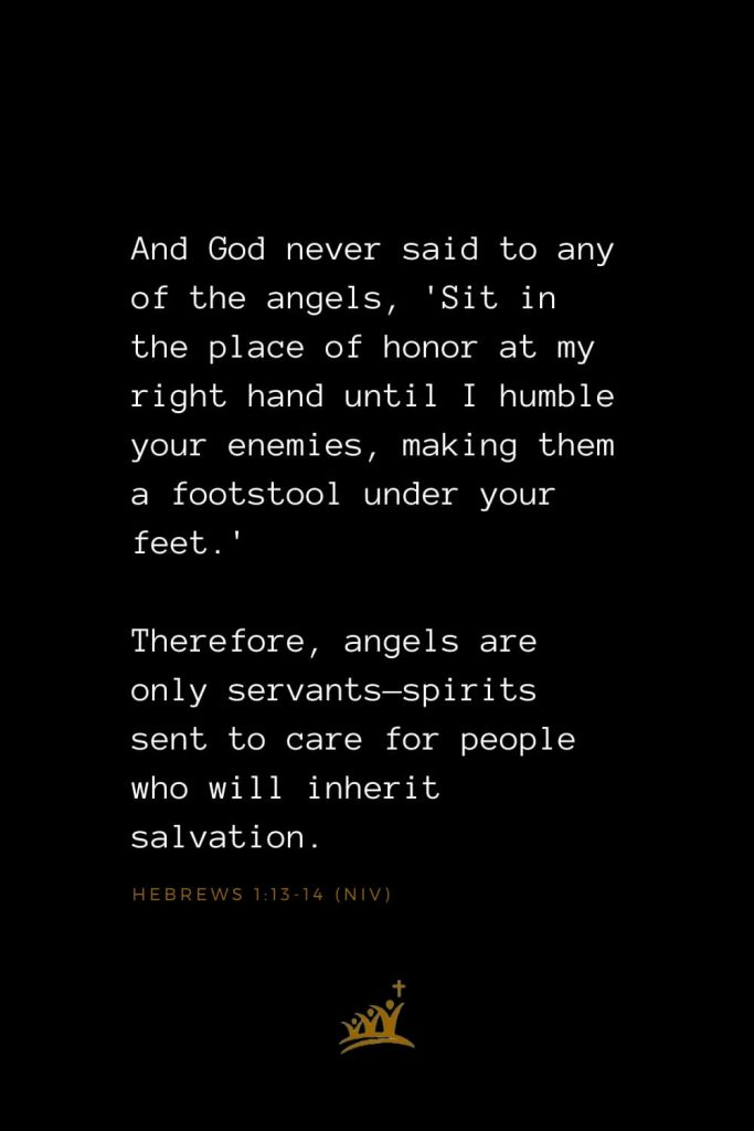 Bible Verses about Angels (13): And God never said to any of the angels, 'Sit in the place of honor at my right hand until I humble your enemies, making them a footstool under your feet.' Therefore, angels are only servants—spirits sent to care for people who will inherit salvation.   Hebrews 1:13-14 (NIV)