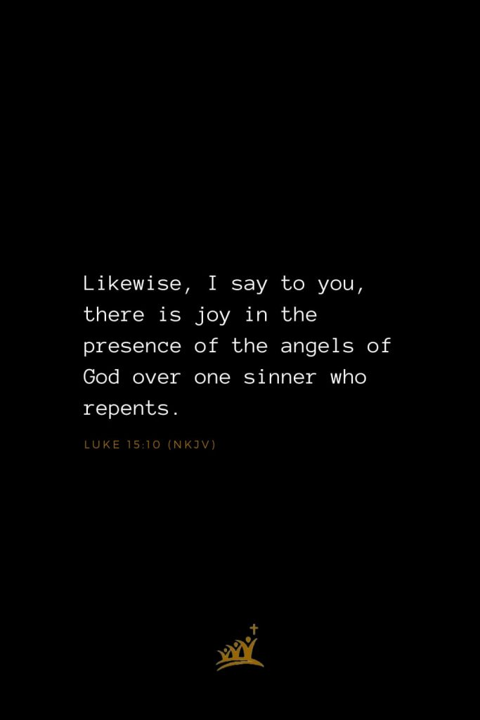 Bible Verses about Angels (15): Likewise, I say to you, there is joy in the presence of the angels of God over one sinner who repents. Luke 15:10 (NKJV)