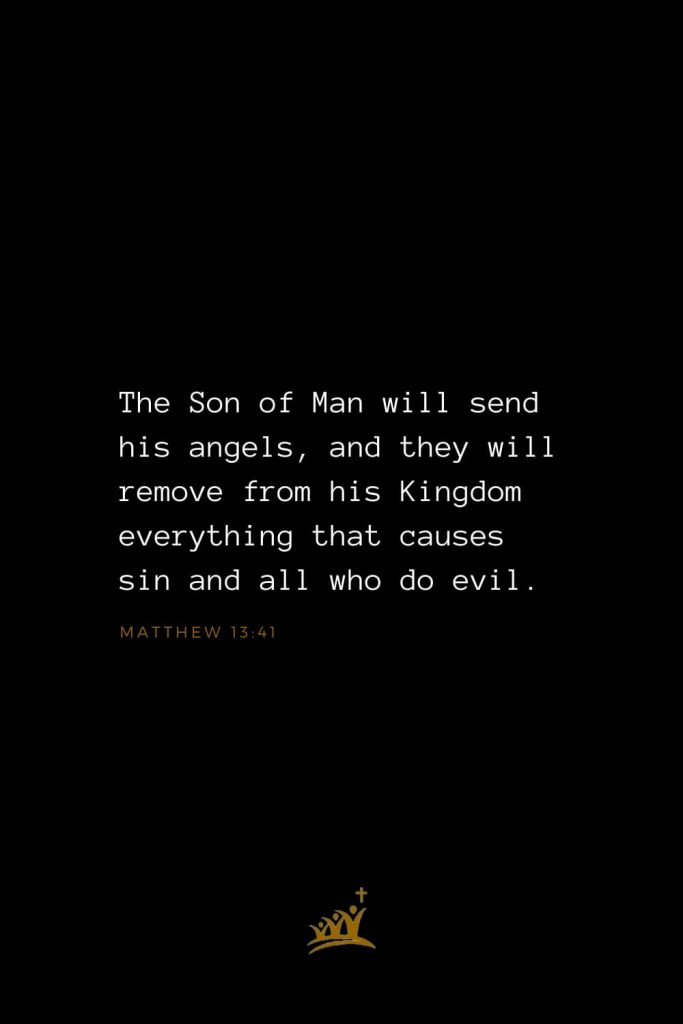 Bible Verses about Angels (2): TheSon of Manwill send his angels, and they will remove from his Kingdom everything that causes sin and all who do evil. Matthew 13:41