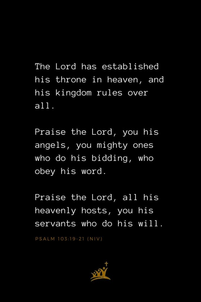 Bible Verses about Angels (3): The Lord has established his throne inheaven, and his kingdom rules over all. Praise the Lord, you his angels, you mighty ones who do his bidding, who obey his word. Praise the Lord, all his heavenly hosts, you his servants who do his will. Psalm 103:19-21(NIV)