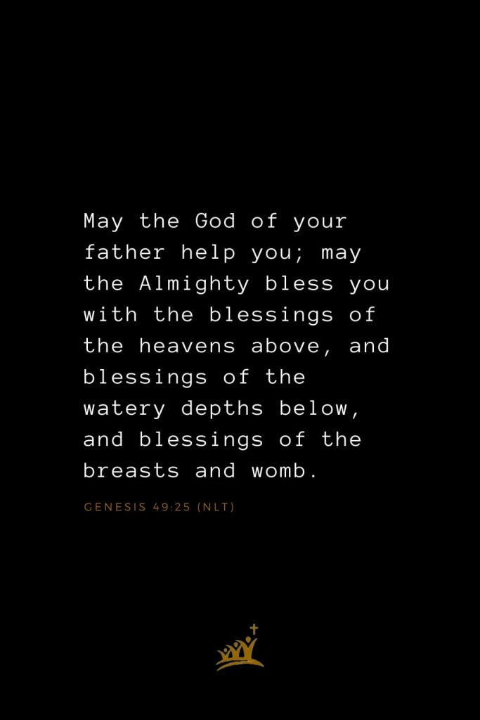 Bible Verses about Blessings (1): May the God of your father help you; may the Almighty bless you with the blessings of the heavens above, and blessings of the watery depths below, and blessings of the breasts and womb. Genesis 49:25 (NLT)