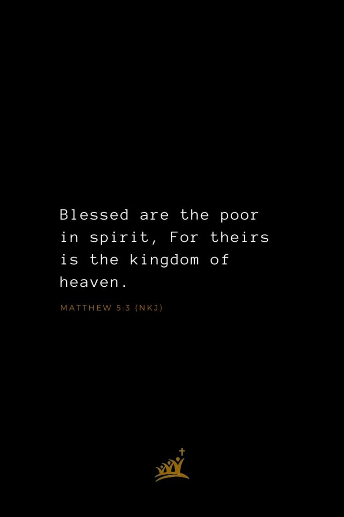 Bible Verses about Blessings (10): Blessed are the poor in spirit, For theirs is the kingdom of heaven. Matthew 5:3 (NKJ)