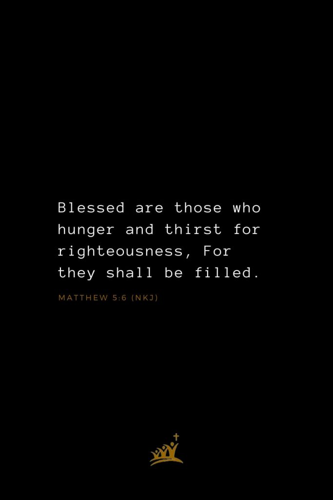 Bible Verses about Blessings (13): Blessed are those who hunger and thirst for righteousness, For they shall be filled. Matthew 5:6 (NKJ)