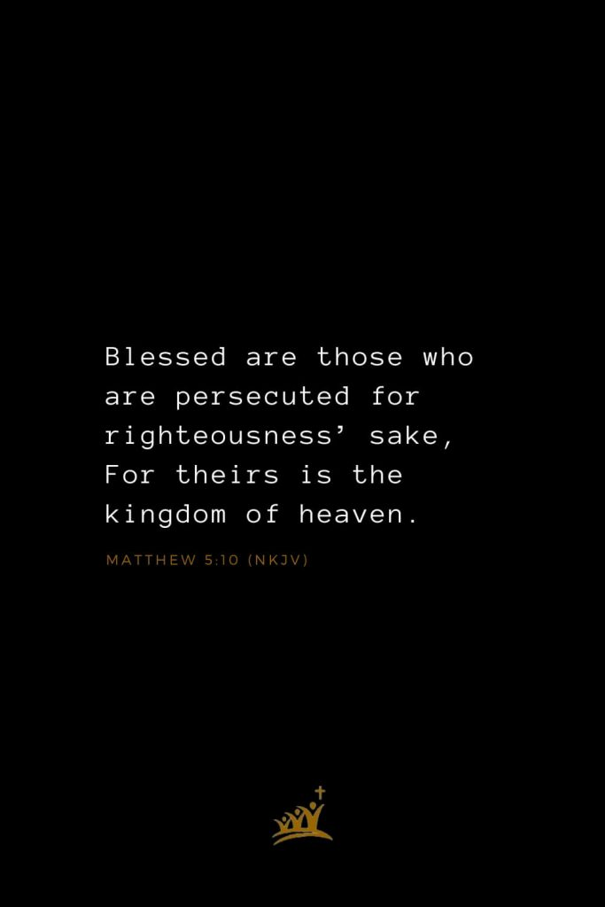 Bible Verses about Blessings (16): Blessed are those who are persecuted for righteousness' sake, For theirs is the kingdom of heaven. Matthew 5:10 (NKJV)