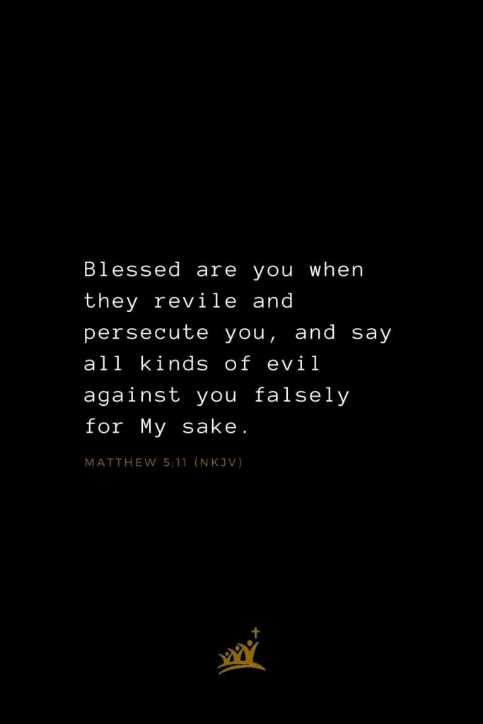 Bible Verses about Blessings (17): Blessed are you when they revile and persecute you, and say all kinds of evil against you falsely for My sake. Matthew 5:11 (NKJV)
