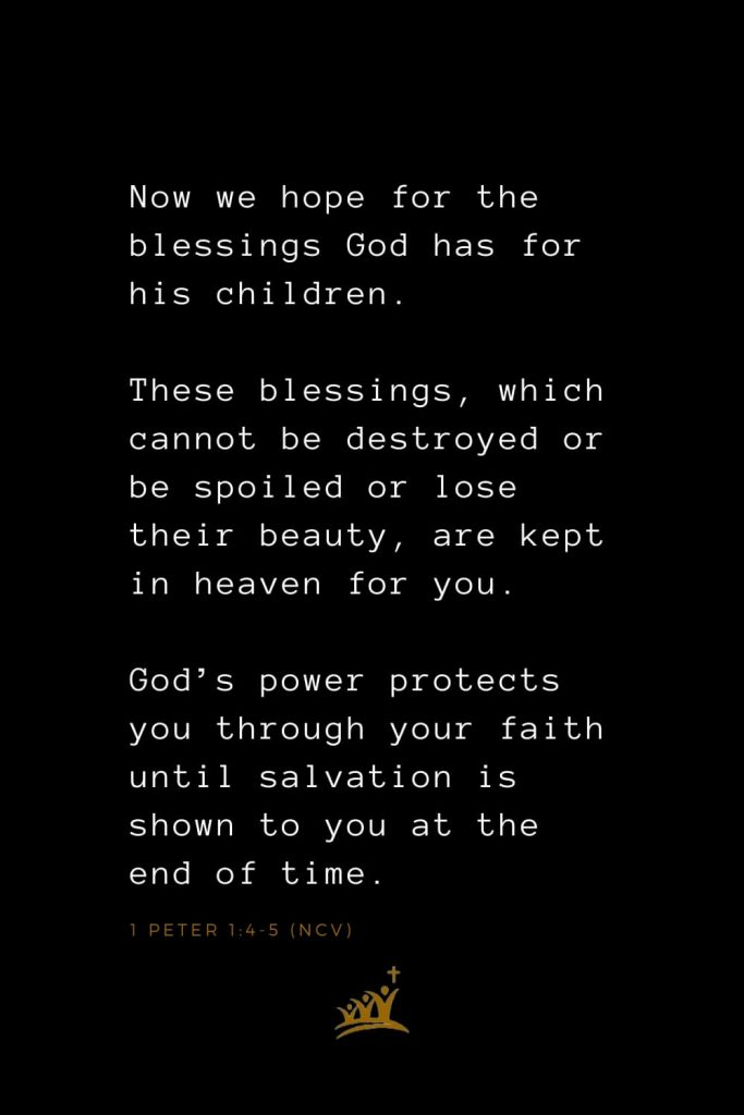 Bible Verses about Blessings (18): Now we hope for the blessings God has for his children. These blessings, which cannot be destroyed or be spoiled or lose their beauty, are kept in heaven for you. God's power protects you through your faith until salvation is shown to you at the end of time. 1 Peter 1:4-5 (NCV)