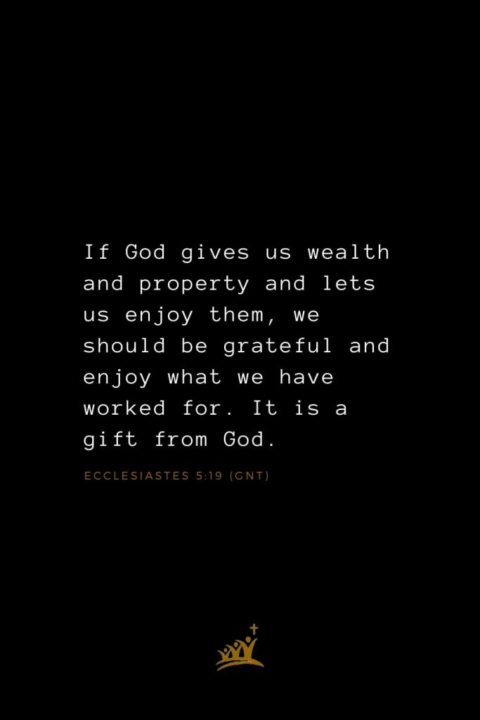 Bible Verses about Blessings (20): If God gives us wealth and property and lets us enjoy them, we should be grateful and enjoy what we have worked for. It is a gift from God. Ecclesiastes 5:19 (GNT)