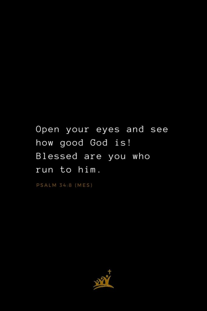 Bible Verses about Blessings (21): Open your eyes and see how good God is! Blessed are you who run to him. Psalm 34:8 (Mes)