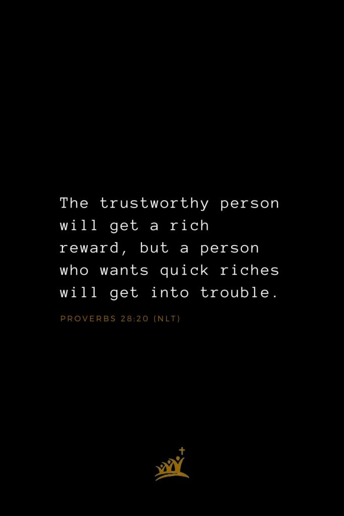 Bible Verses about Blessings (22): The trustworthy person will get a rich reward, but a person who wants quick riches will get into trouble. Proverbs 28:20 (NLT)