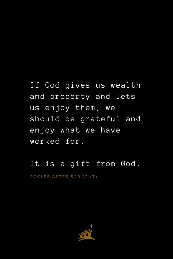 Bible Verses about Blessings (24): If God gives us wealth and property and lets us enjoy them, we should be grateful and enjoy what we have worked for. It is a gift from God. Ecclesiastes 5:19 (GNT)