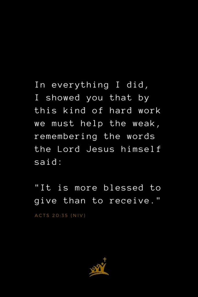 "Bible Verses about Blessings (25): In everything I did, I showed you that by this kind of hard work we must help the weak, remembering the words the Lord Jesus himself said: ""It is more blessed to give than to receive."" Acts 20:35 (NIV)"