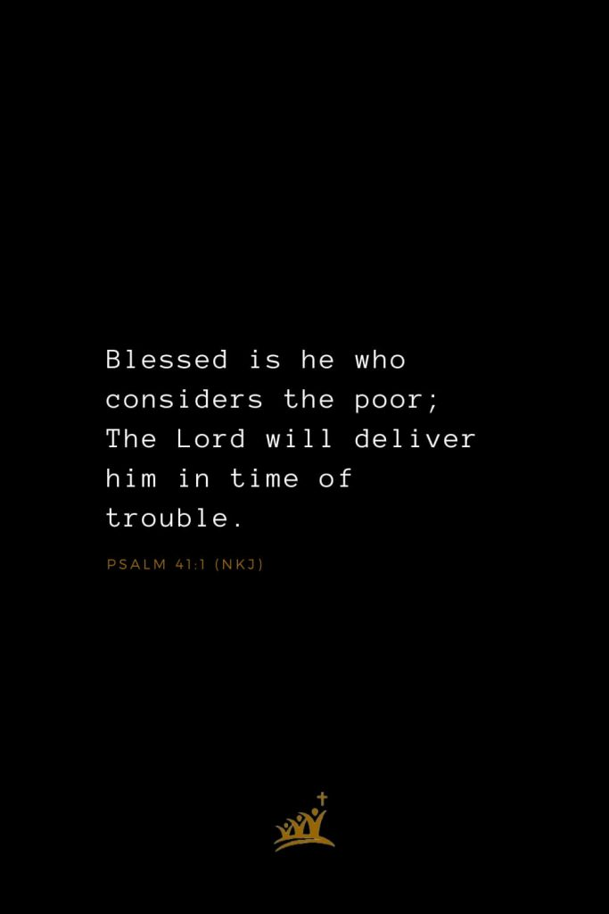 Bible Verses about Blessings (5): Blessed is he who considers the poor; The Lord will deliver him in time of trouble. Psalm 41:1 (NKJ)